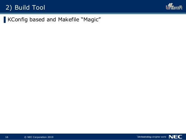 """17 © NEC Corporation 2019 2) Build Tool ▌KConfig based and Makefile """"Magic"""" ▌Type """"make menuconfig"""" Choose options in the..."""