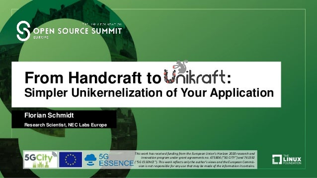 From Handcraft to Unikraft: Simpler Unikernelization of Your Application Florian Schmidt Research Scientist, NEC Labs Euro...
