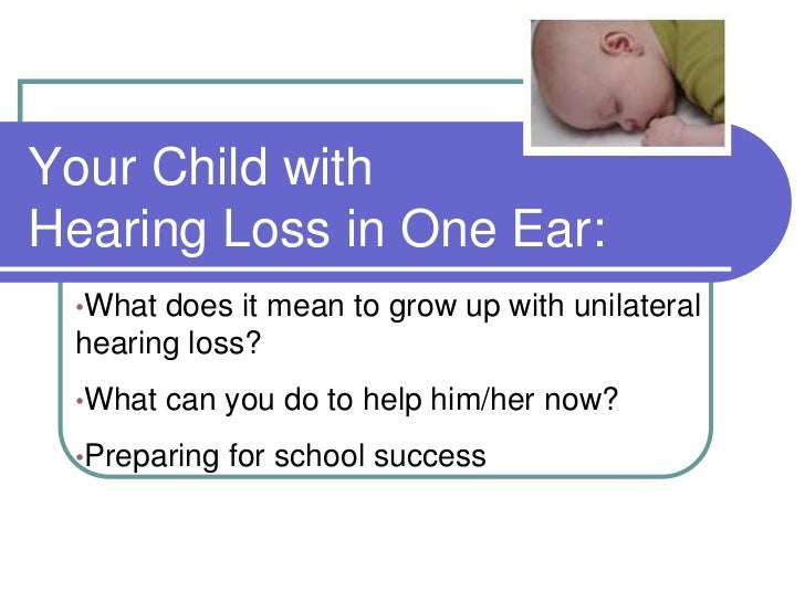Your Child withHearing Loss in One Ear: •What does it mean to grow up with unilateral hearing loss? •What   can you do to ...