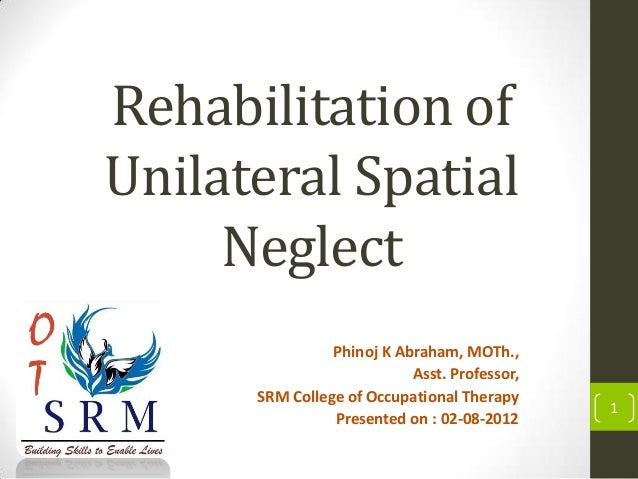 Rehabilitation of Unilateral Spatial Neglect Phinoj K Abraham, MOTh., Asst. Professor, SRM College of Occupational Therapy...