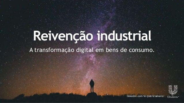 A transformação digital em bens de consumo. Reivenção industrial linkedin.com/in/patriciamaro/