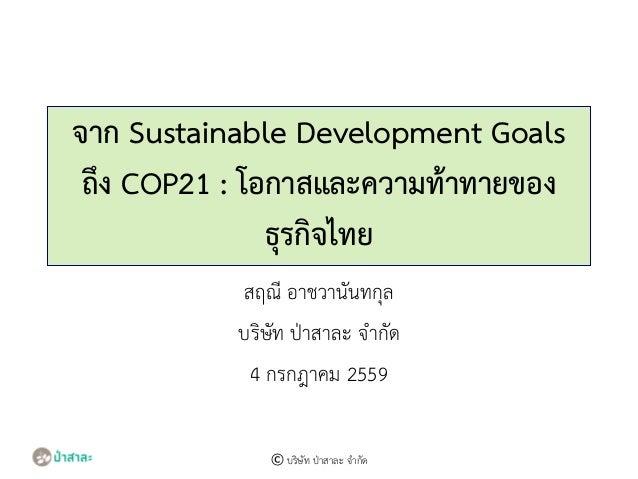 จาก Sustainable Development Goals ถึง COP21 : โอกาสและความท้าทายของ ธุรกิจไทย สฤณี อาชวานันทกุล บริษัท ป่าสาละ จากัด 4 กรก...