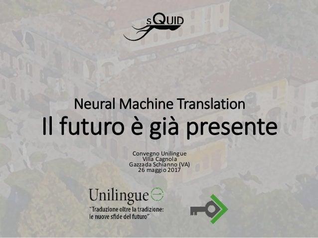 Neural Machine Translation Il futuro è già presente Convegno Unilingue Villa Cagnola Gazzada Schianno (VA) 26 maggio 2017