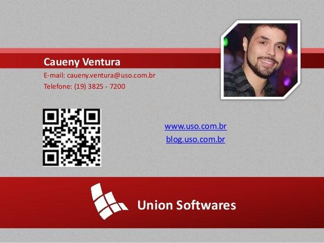 Union Softwares www.uso.com.br blog.uso.com.br Caueny Ventura E-mail: caueny.ventura@uso.com.br Telefone: (19) 3825 - 7200