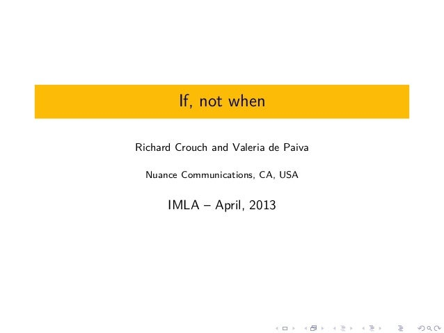 If, not whenRichard Crouch and Valeria de Paiva  Nuance Communications, CA, USA      IMLA – April, 2013