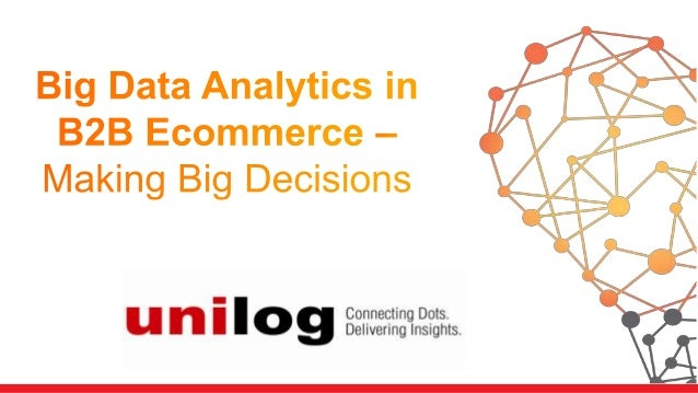 • Industry Context  • Data in Ecommerce • Why should B2B Ecommerce firms embrace Big Data Analytics? • Areas in which Big ...