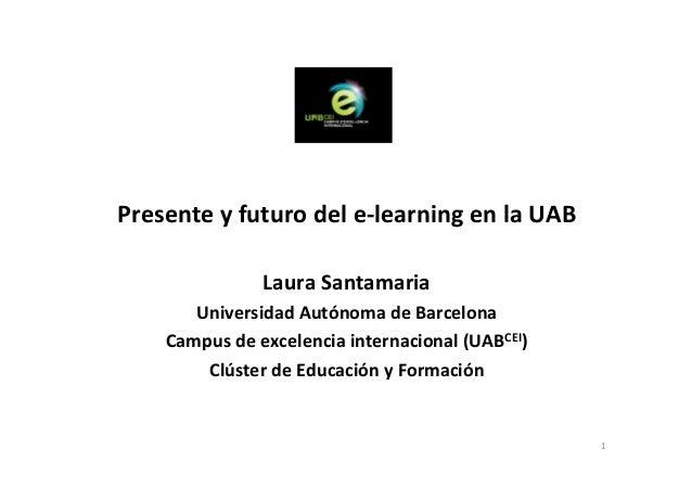 1 Presente y futuro del e-learning en la UAB Laura Santamaria Universidad Autónoma de Barcelona Campus de excelencia inter...