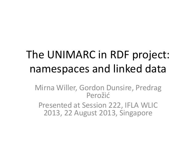 The UNIMARC in RDF project: namespaces and linked data Mirna Willer, Gordon Dunsire, Predrag Perožid Presented at Session ...