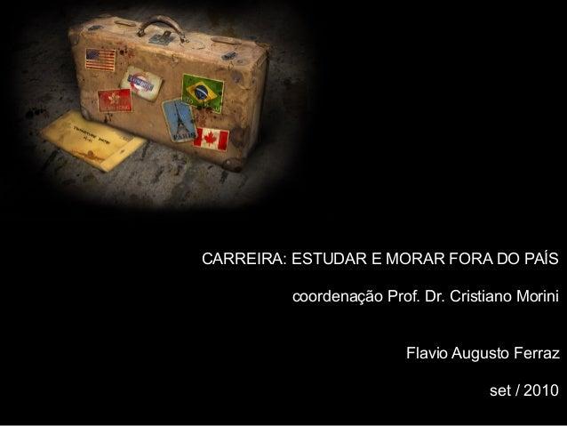 CARREIRA: ESTUDAR E MORAR FORA DO PAÍS coordenação Prof. Dr. Cristiano Morini Flavio Augusto Ferraz set / 2010