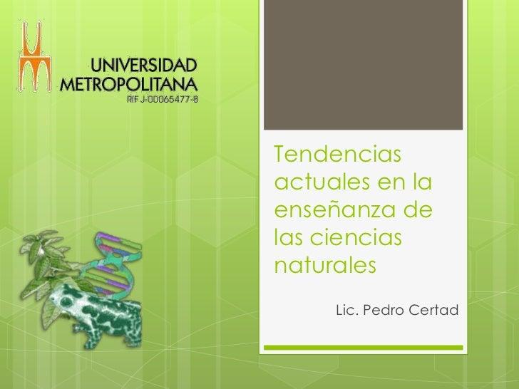 Tendencias actuales en la enseñanza de las ciencias naturales<br />Lic. Pedro Certad<br />