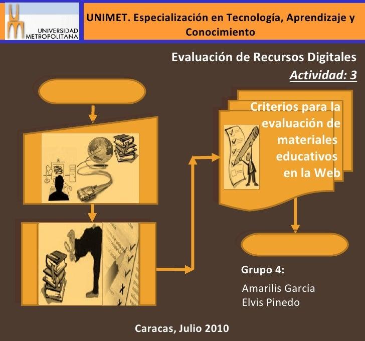 Actividad: 3 Caracas, Julio 2010 Evaluación de Recursos Digitales Grupo 4: Amarilis García Elvis Pinedo Criterios para la ...