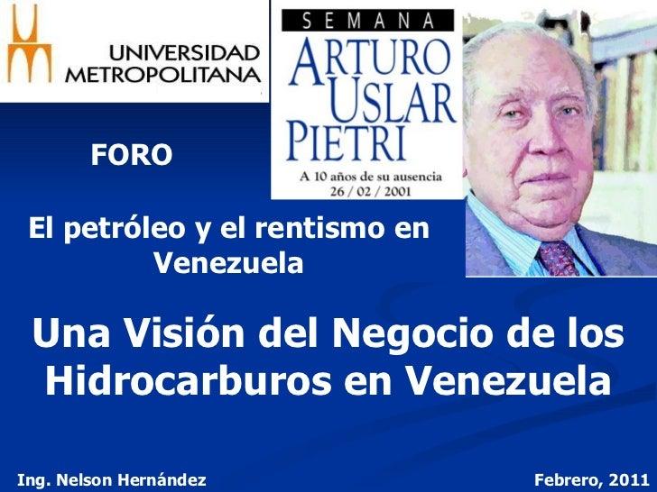 FORO El petróleo y el rentismo en Venezuela Una Visión del Negocio de los Hidrocarburos en Venezuela Ing. Nelson Hernández...