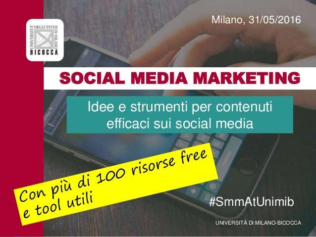 SOCIAL MEDIA MARKETING Milano, 31/05/2016 UNIVERSITÀ DI MILANO-BICOCCA #SmmAtUnimib Idee e strumenti per contenuti efficac...