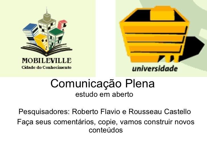 Comunicação Plena  estudo em aberto Pesquisadores: Roberto Flavio e Rousseau Castello  Faça seus comentários, copie, vamos...