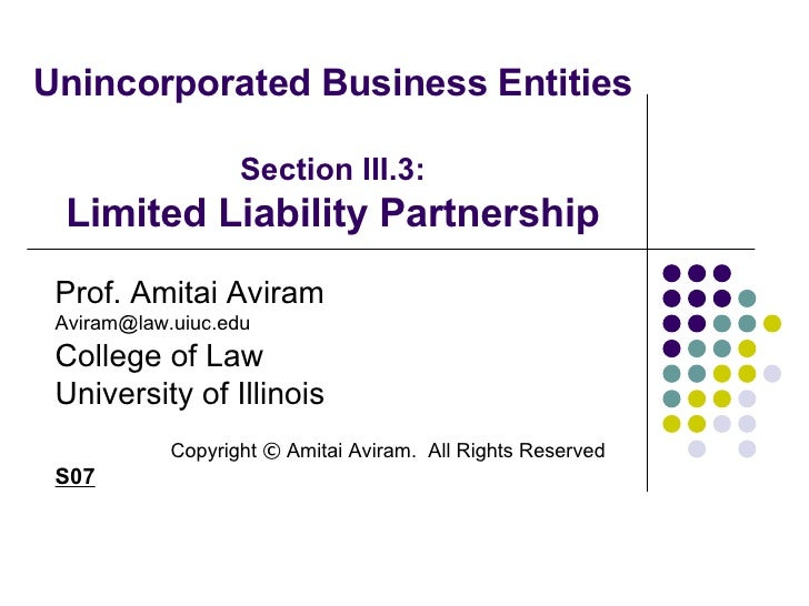 Unincorporated Business Entities Section III.3: Limited Liability Partnership Prof. Amitai Aviram [email_address] College ...