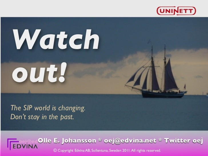 Watchout!The SIP world is changing.Don't stay in the past.        Olle E.  oej@edvina.net   Johansson * oej@edvina.net * T...