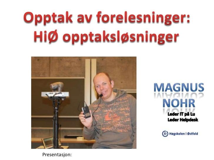 Opptak av forelesninger:<br />HiØ opptaksløsninger<br />Magnus<br />Nohr<br />Leder IT på LuLeder Helpdesk<br />Presentasj...