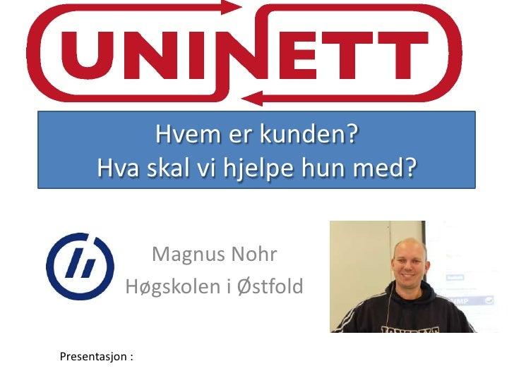 Hvem er kunden?      Hva skal vi hjelpe hun med?              Magnus Nohr            Høgskolen i ØstfoldPresentasjon :