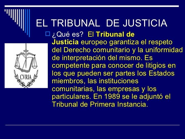 EL TRIBUNAL DE JUSTICIA  ¿Qué es? El Tribunal de  Justicia europeo garantiza el respeto  del Derecho comunitario y la uni...