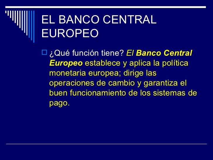 EL BANCO CENTRALEUROPEO ¿Qué función tiene? El Banco Central  Europeo establece y aplica la política  monetaria europea; ...