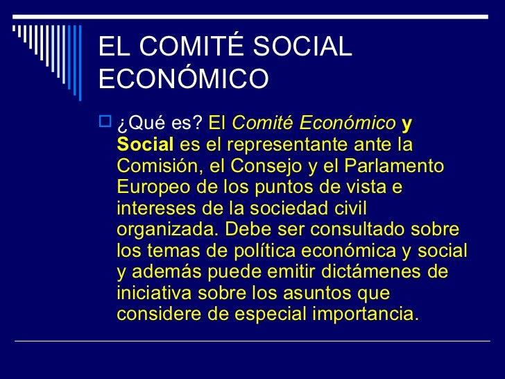 EL COMITÉ SOCIALECONÓMICO ¿Qué es? El Comité Económico y Social es el representante ante la Comisión, el Consejo y el Par...