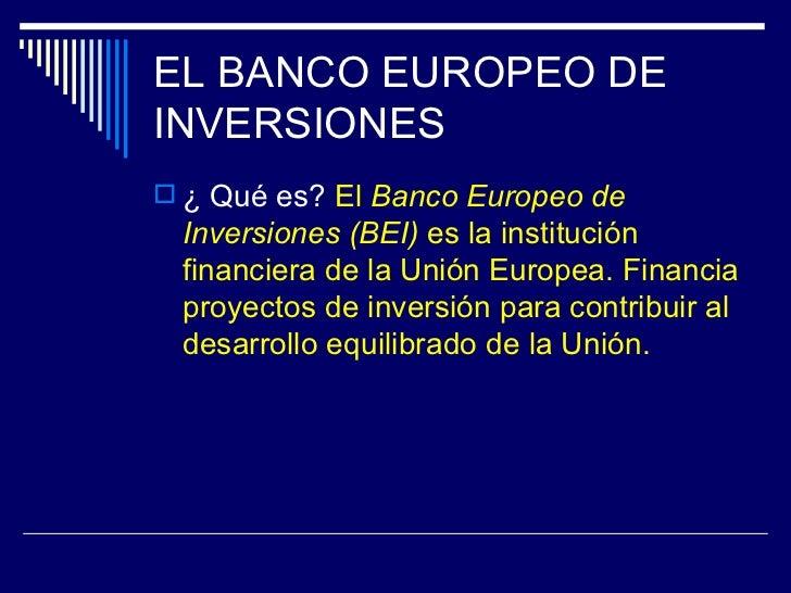EL BANCO EUROPEO DEINVERSIONES ¿ Qué es? El Banco Europeo de Inversiones (BEI) es la institución financiera de la Unión E...
