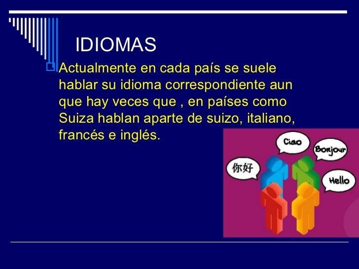 IDIOMAS Actualmente en cada país se suele  hablar su idioma correspondiente aun  que hay veces que , en países como  Suiz...