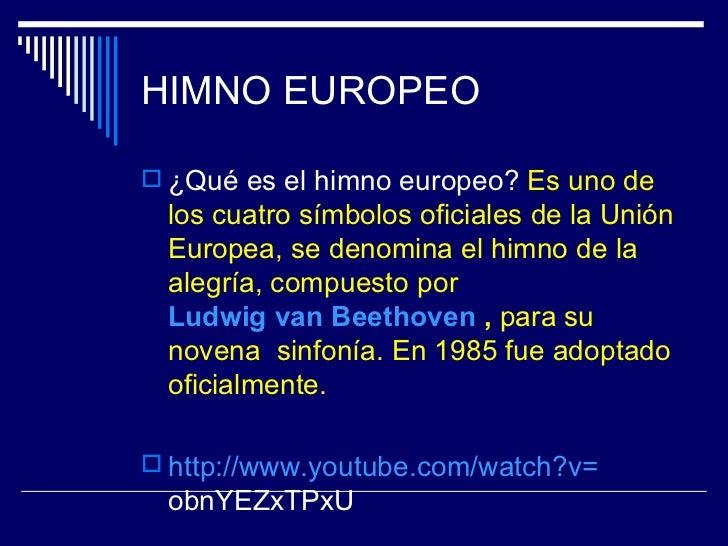 HIMNO EUROPEO ¿Qué es el himno europeo? Es uno de los cuatro símbolos oficiales de la Unión Europea, se denomina el himno...