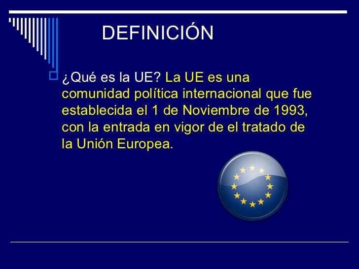 DEFINICIÓN ¿Qué es la UE? La UE es una comunidad política internacional que fue establecida el 1 de Noviembre de 1993, co...