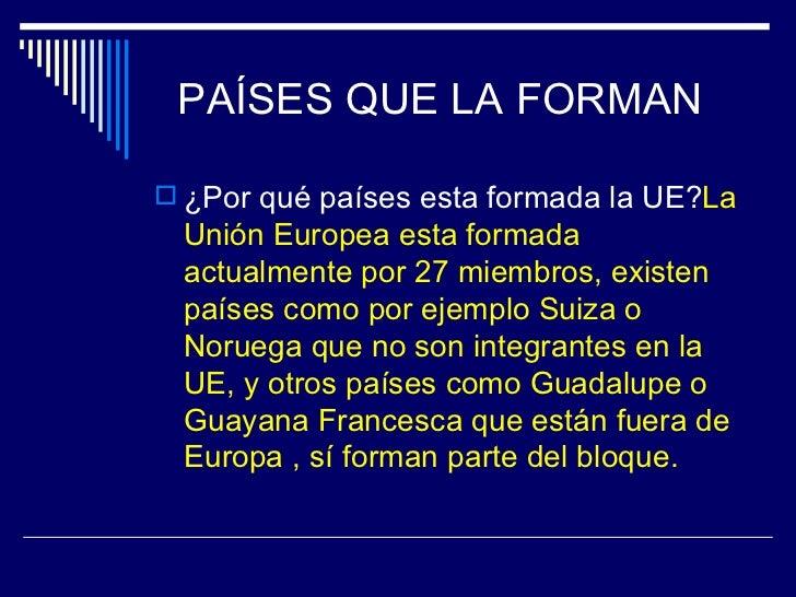 PAÍSES QUE LA FORMAN ¿Por qué países esta formada la UE?La Unión Europea esta formada actualmente por 27 miembros, existe...