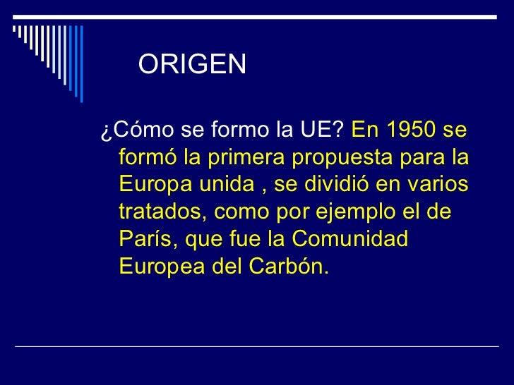 ORIGEN¿Cómo se formo la UE? En 1950 se formó la primera propuesta para la Europa unida , se dividió en varios tratados, co...