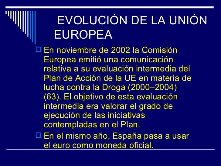 EVOLUCIÓN DE LA UNIÓN    EUROPEA En noviembre de 2002 la Comisión  Europea emitió una comunicación  relativa a su evaluac...