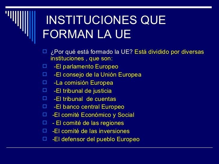 INSTITUCIONES QUEFORMAN LA UE ¿Por qué está formado la UE? Está dividido por diversas    instituciones , que son:     -E...