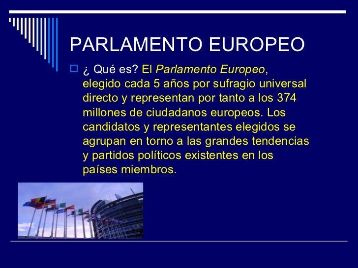 PARLAMENTO EUROPEO ¿ Qué es? El Parlamento Europeo,  elegido cada 5 años por sufragio universal  directo y representan po...