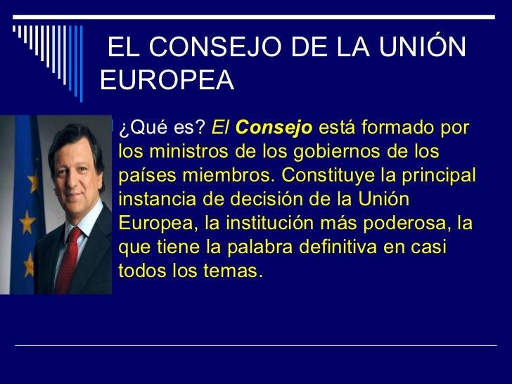 EL CONSEJO DE LA UNIÓNEUROPEA ¿Qué es? El Consejo está formado por los ministros de los gobiernos de los países miembros....