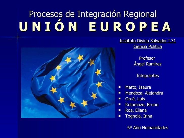 Procesos de Integración Regional   U N I Ó N  E U R O P E A <ul><li>Instituto Divino Salvador I.31 </li></ul><ul><li>Cienc...