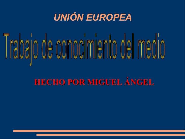 HECHO POR MIGUEL ÁNGEL UNIÓN EUROPEA Trabajo de conocimiento del medio