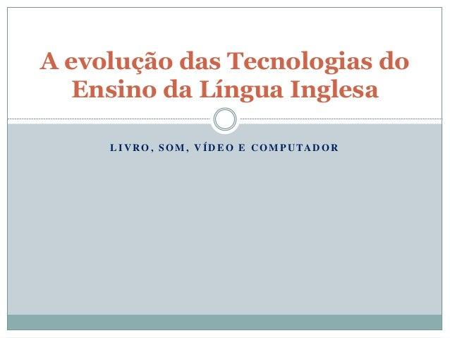 L I V R O , S O M , V Í D E O E C O M P U TA D O R A evolução das Tecnologias do Ensino da Língua Inglesa
