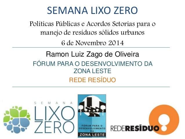 SEMANA LIXO ZERO  Políticas Públicas e Acordos Setorias para o manejo de resíduos sólidos urbanos  6 de Novembro 2014  Ram...