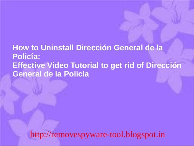 How to Uninstall Dirección General de laPolicía:Effective Video Tutorial to get rid of DirecciónGeneral de la Policía     ...