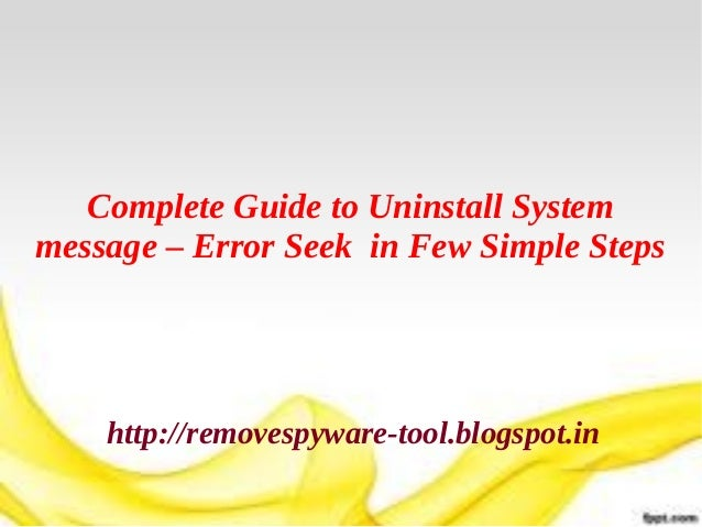 Complete Guide to Uninstall Systemmessage – Error Seek in Few Simple Steps    http://removespyware-tool.blogspot.in