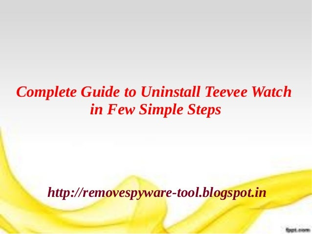 Complete Guide to Uninstall Teevee Watch          in Few Simple Steps    http://removespyware-tool.blogspot.in