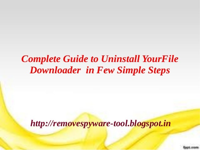 Complete Guide to Uninstall YourFile Downloader in Few Simple Steps  http://removespyware-tool.blogspot.in