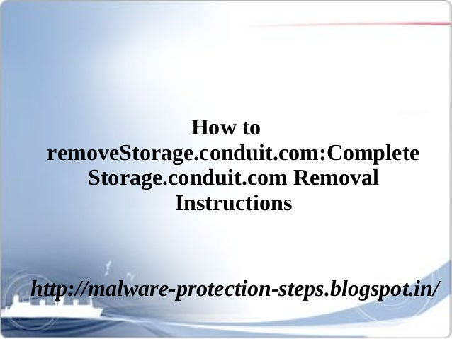 How to removeStorage.conduit.com:Complete    Storage.conduit.com Removal             Instructionshttp://malware-protection...