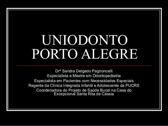 UNIODONTO PORTO ALEGRE Drª Sandra Delgado Pagnoncelli Especialista e Mestre em Odontopediatria Especialista em Pacientes c...