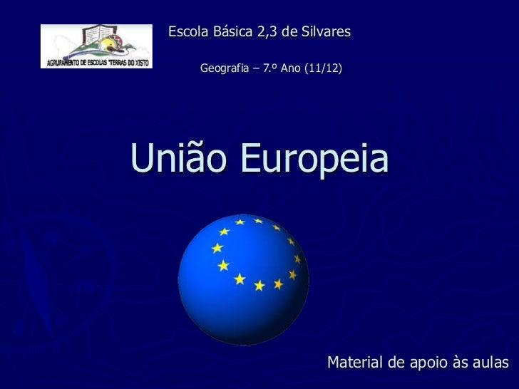 Escola Básica 2,3 de Silvares       Geografia – 7.º Ano (11/12)União Europeia                               Material de ap...