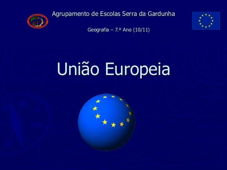 Agrupamento de Escolas Serra daGardunhaUniãoEuropeia<br />Geografia – 7.º Ano(10/11)<br />