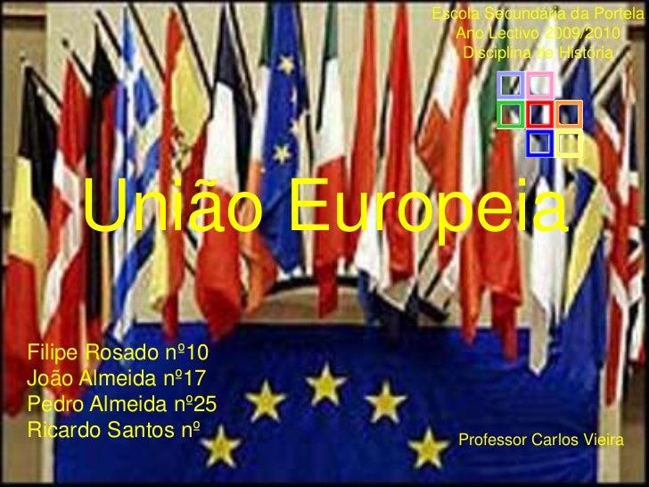 União Europeia<br />Escola Secundária da Portela<br />Ano Lectivo 2009/2010<br />Disciplina de História<br />Filipe Rosado...