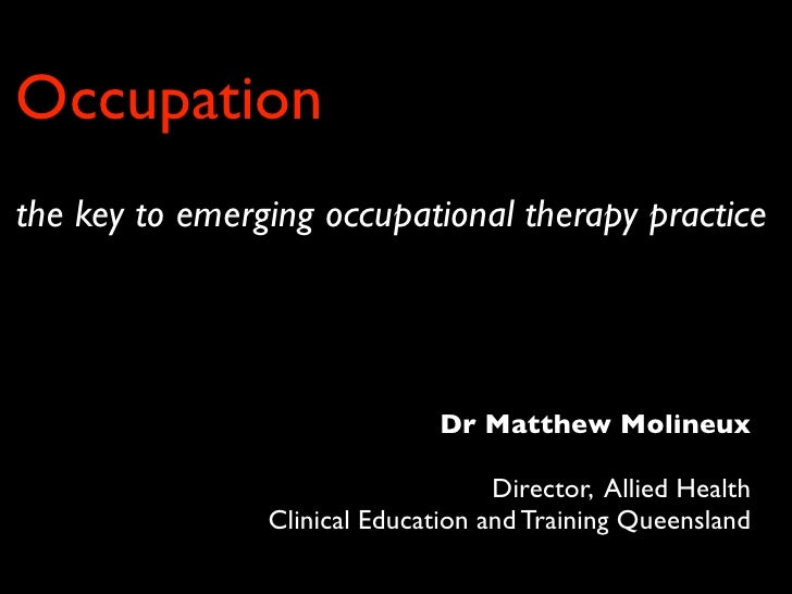 Occupationthe key to emerging occupational therapy practice                               Dr Matthew Molineux             ...