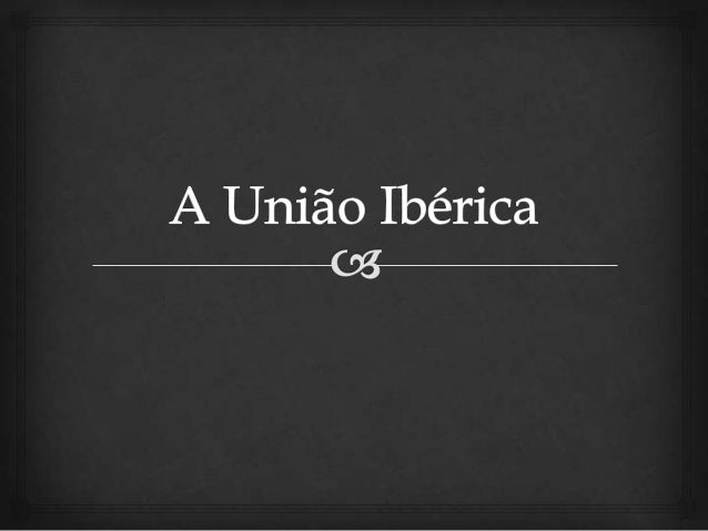 Definição                     A União Ibérica foi o resultado da união dinástica  entre as monarquias de Portugal e de E...